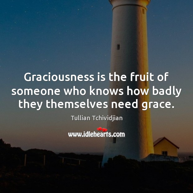 Graciousness is the fruit of someone who knows how badly they themselves need grace. Image