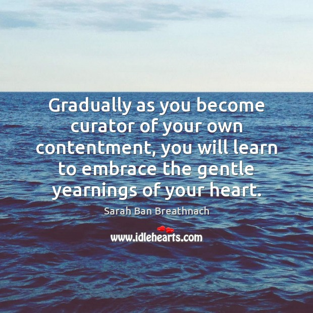 Gradually as you become curator of your own contentment, you will learn Sarah Ban Breathnach Picture Quote