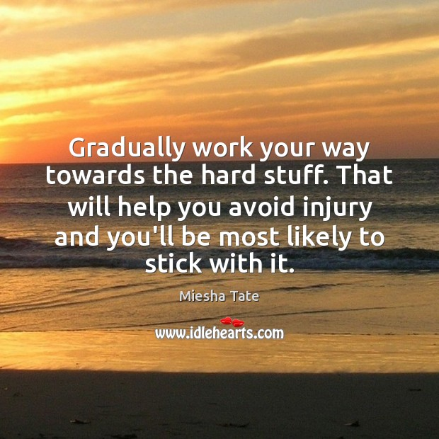 Gradually work your way towards the hard stuff. That will help you Image