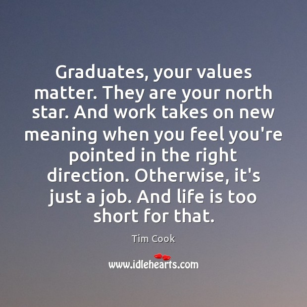 Graduates, your values matter. They are your north star. And work takes Life is Too Short Quotes Image