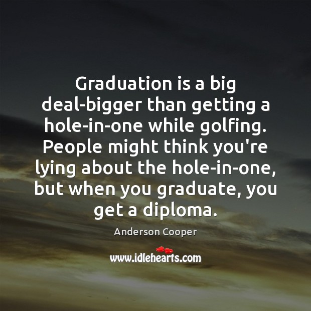 Graduation is a big deal-bigger than getting a hole-in-one while golfing. People Graduation Quotes Image