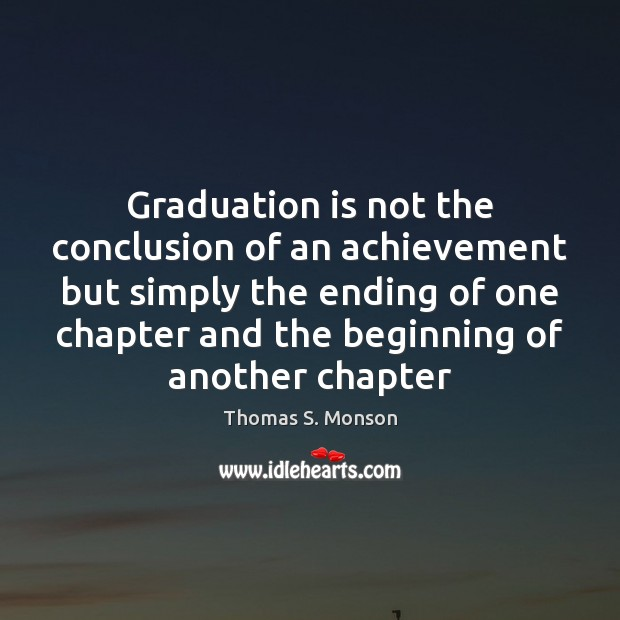Graduation is not the conclusion of an achievement but simply the ending Graduation Quotes Image
