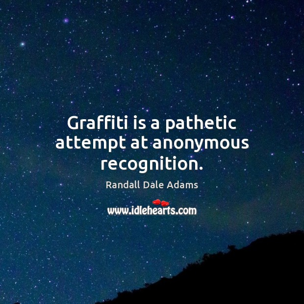 Graffiti is a pathetic attempt at anonymous recognition. Image