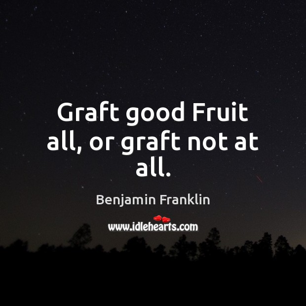 Graft good Fruit all, or graft not at all. Image