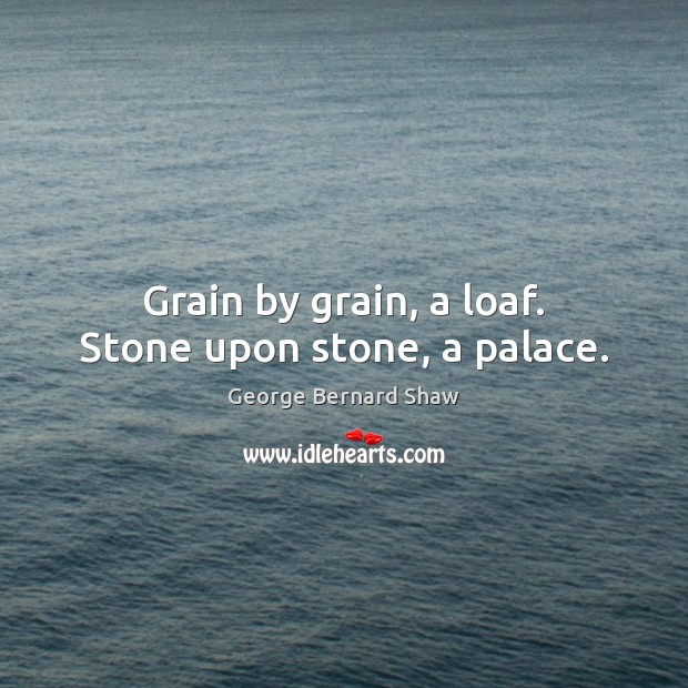 Grain by grain, a loaf. Stone upon stone, a palace. George Bernard Shaw Picture Quote