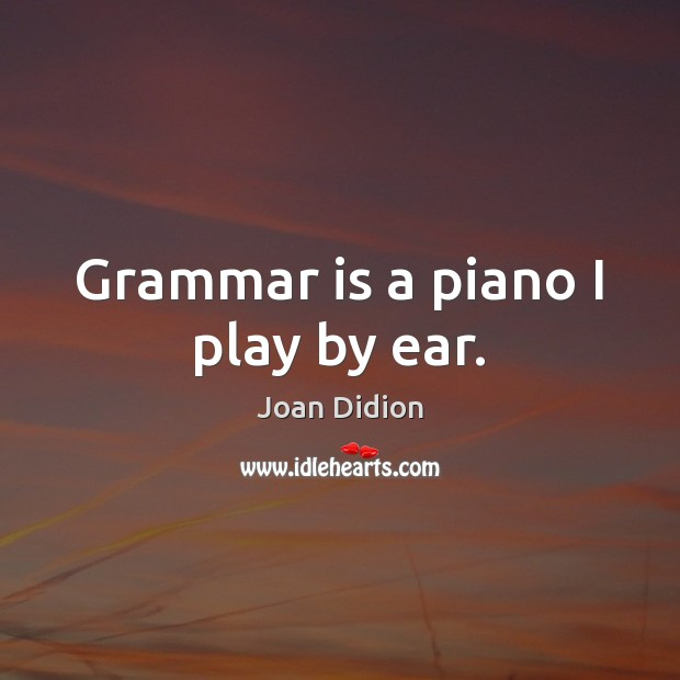 Grammar is a piano I play by ear. Image