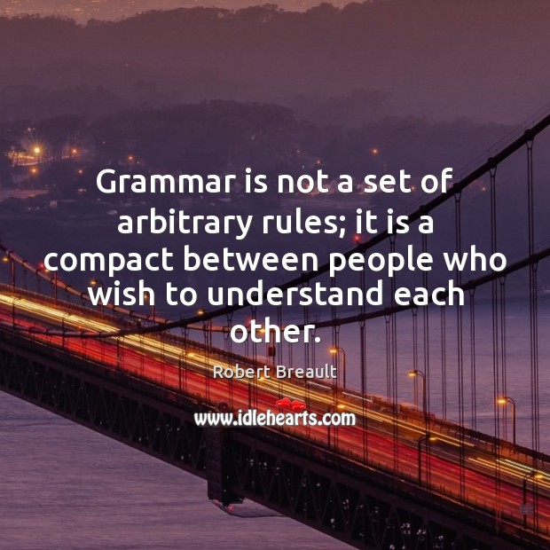 Grammar is not a set of arbitrary rules; it is a compact Robert Breault Picture Quote