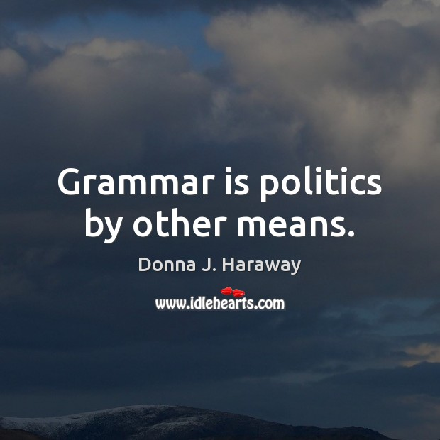 Grammar is politics by other means. Donna J. Haraway Picture Quote