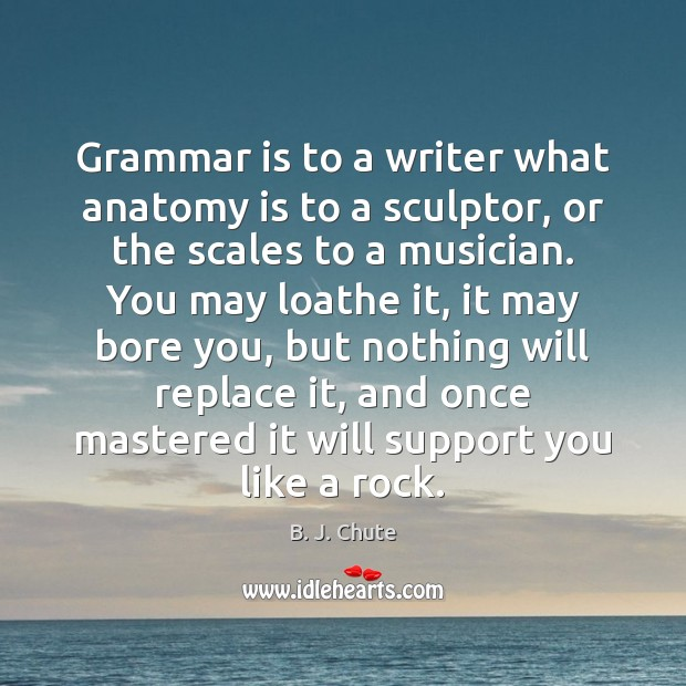 Image, Grammar is to a writer what anatomy is to a sculptor, or