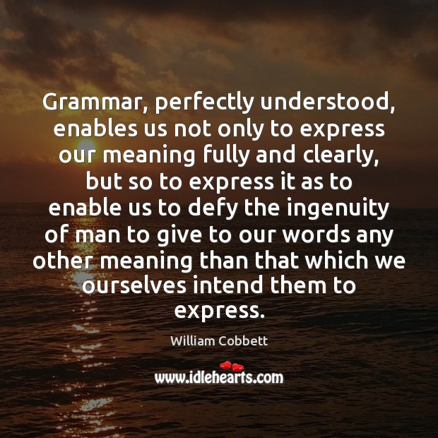 Grammar, perfectly understood, enables us not only to express our meaning fully William Cobbett Picture Quote