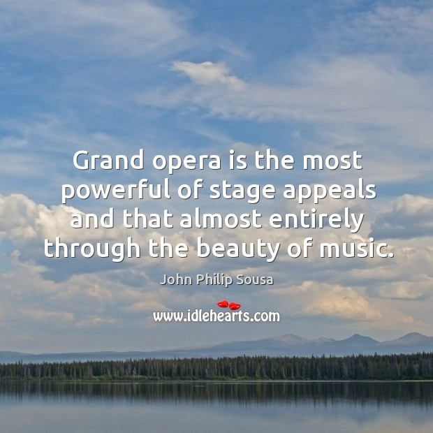 Grand opera is the most powerful of stage appeals and that almost entirely through the beauty of music. John Philip Sousa Picture Quote