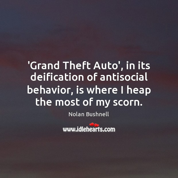 'Grand Theft Auto', in its deification of antisocial behavior, is where I Nolan Bushnell Picture Quote