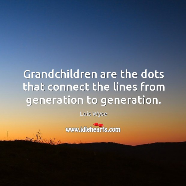 Image, Grandchildren are the dots that connect the lines from generation to generation.