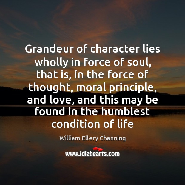 Grandeur of character lies wholly in force of soul, that is, in William Ellery Channing Picture Quote