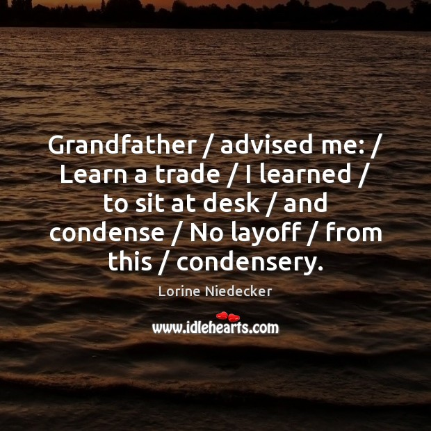 Grandfather / advised me: / Learn a trade / I learned / to sit at desk / Lorine Niedecker Picture Quote