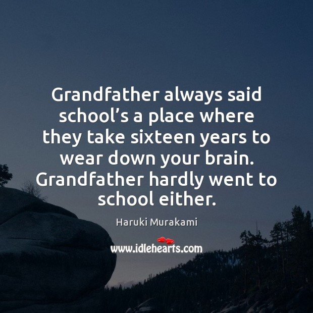 Grandfather always said school's a place where they take sixteen years Haruki Murakami Picture Quote