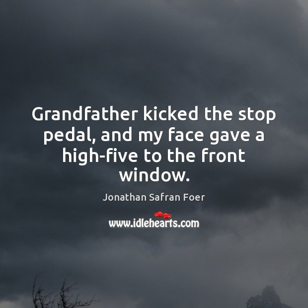 Grandfather kicked the stop pedal, and my face gave a high-five to the front window. Jonathan Safran Foer Picture Quote