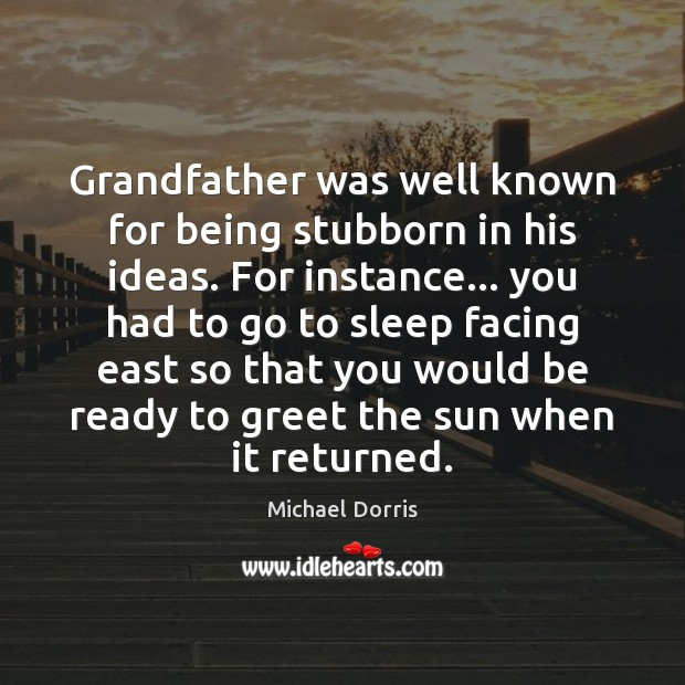 Image, Grandfather was well known for being stubborn in his ideas. For instance…