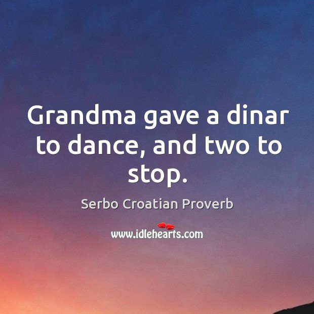 Grandma gave a dinar to dance, and two to stop. Serbo Croatian Proverbs Image