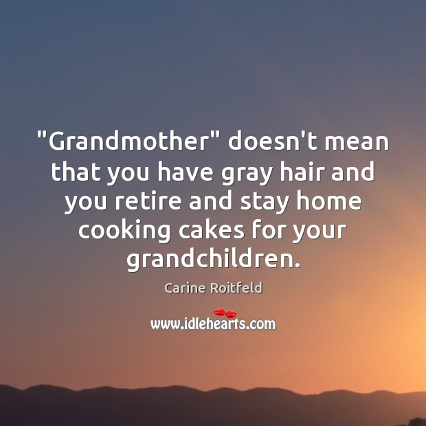"""""""Grandmother"""" doesn't mean that you have gray hair and you retire and Carine Roitfeld Picture Quote"""
