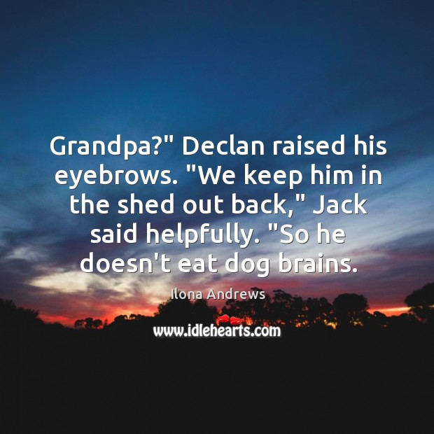 "Image, Grandpa?"" Declan raised his eyebrows. ""We keep him in the shed out"