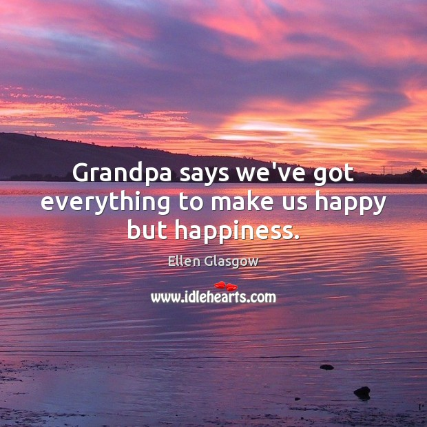 Image, Grandpa says we've got everything to make us happy but happiness.
