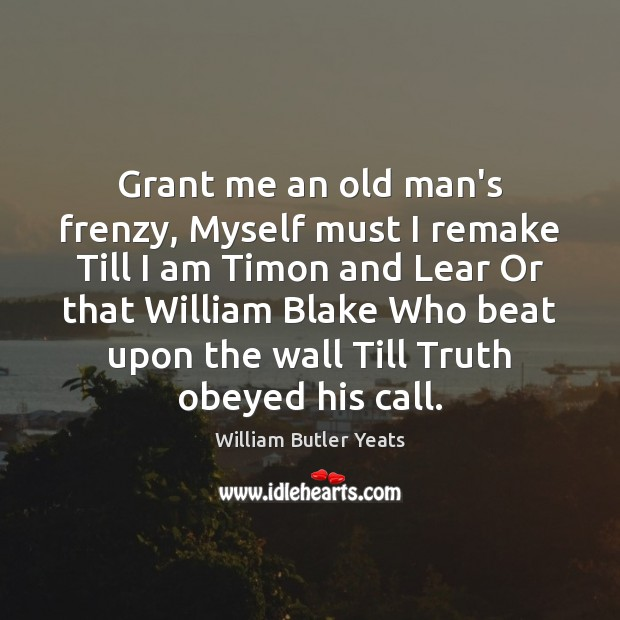 Image, Grant me an old man's frenzy, Myself must I remake Till I