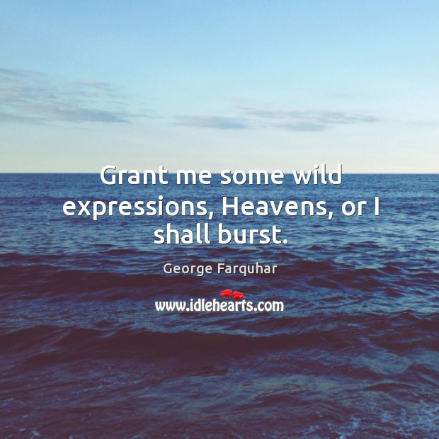 Grant me some wild expressions, heavens, or I shall burst. Image