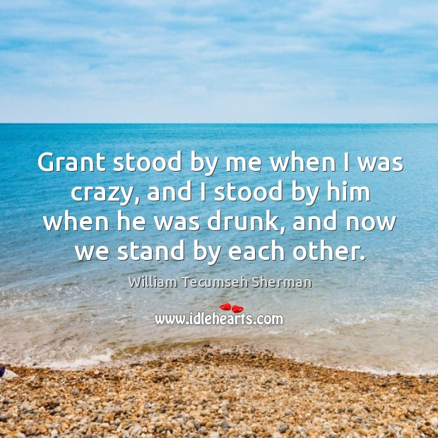 Grant stood by me when I was crazy, and I stood by him when he was drunk, and now we stand by each other. William Tecumseh Sherman Picture Quote