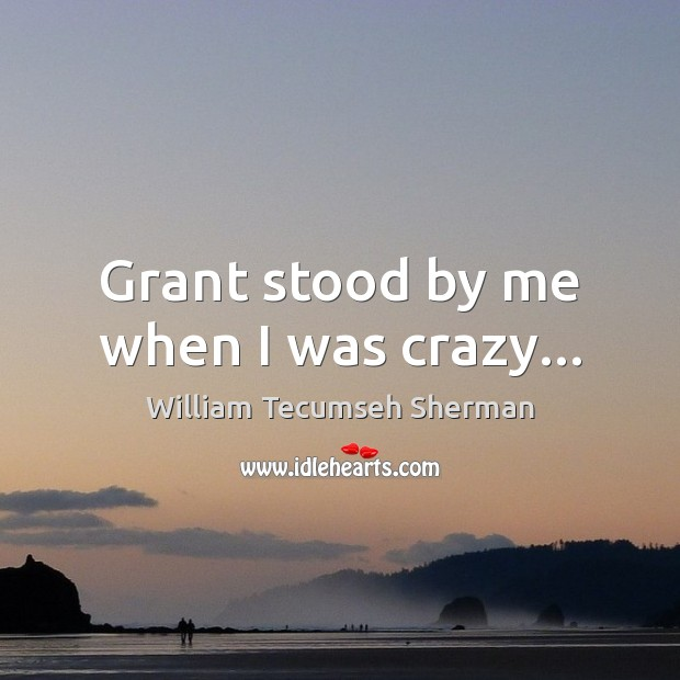 Grant stood by me when I was crazy… William Tecumseh Sherman Picture Quote