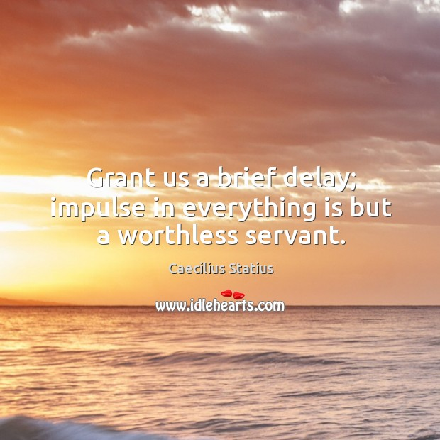 Image, Grant us a brief delay; impulse in everything is but a worthless servant.