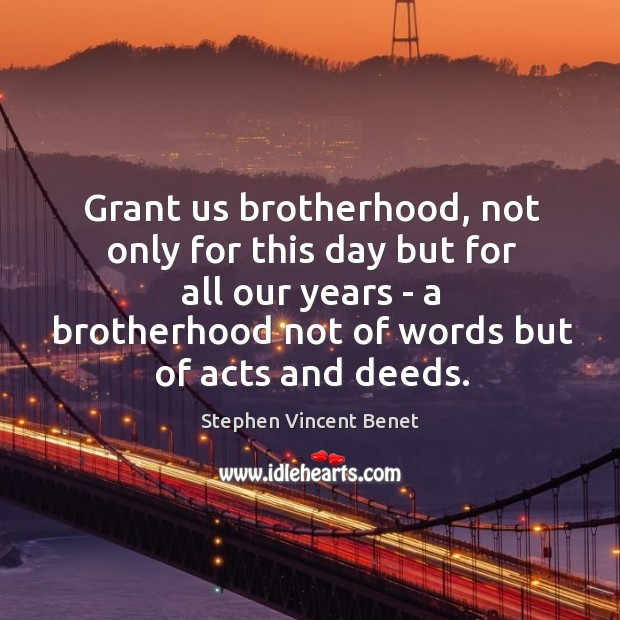 Grant us brotherhood, not only for this day but for all our Stephen Vincent Benet Picture Quote