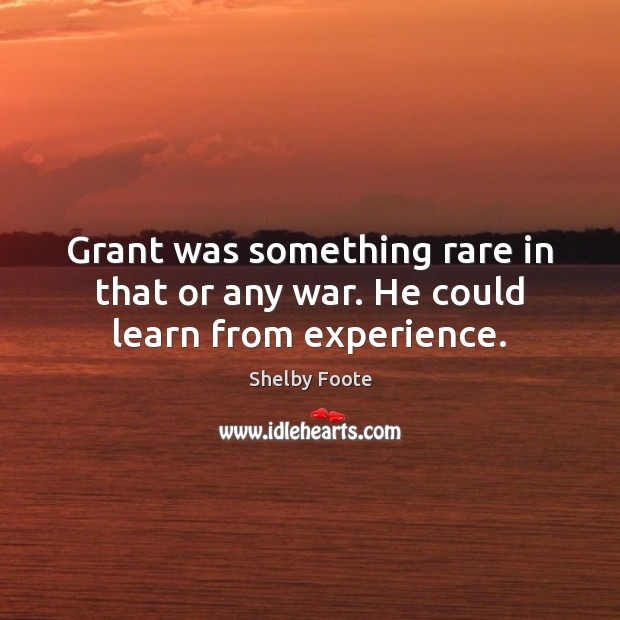 Grant was something rare in that or any war. He could learn from experience. Image