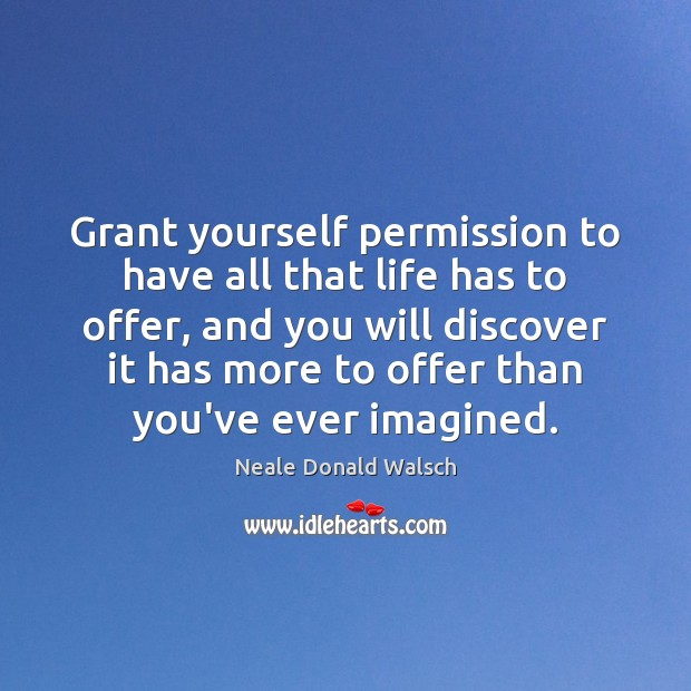 Grant yourself permission to have all that life has to offer, and Neale Donald Walsch Picture Quote