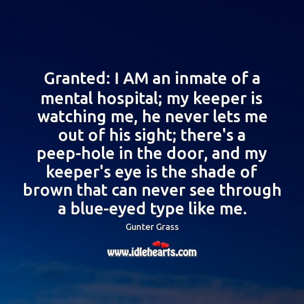 Granted: I AM an inmate of a mental hospital; my keeper is Gunter Grass Picture Quote