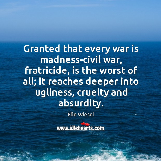 Granted that every war is madness-civil war, fratricide, is the worst of Image