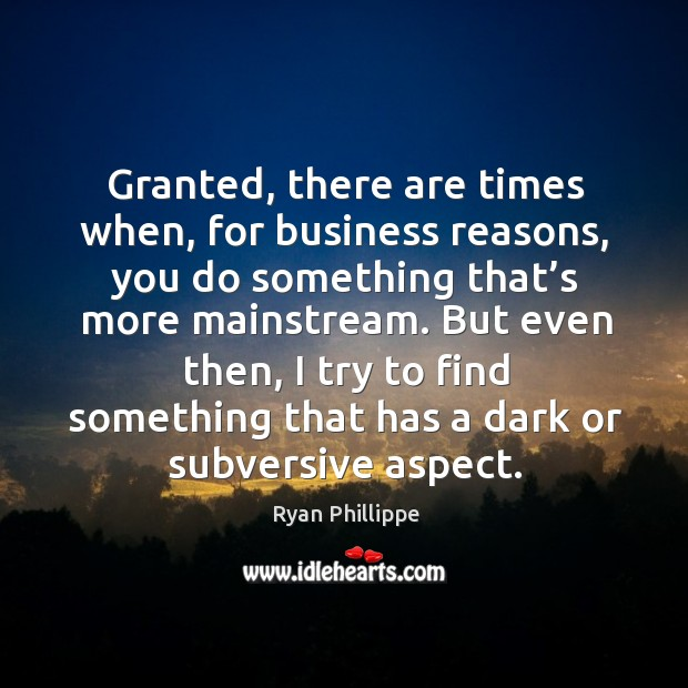 Granted, there are times when, for business reasons Ryan Phillippe Picture Quote