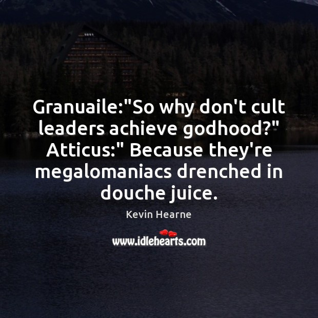 """Granuaile:""""So why don't cult leaders achieve Godhood?"""" Atticus:"""" Because they're megalomaniacs Kevin Hearne Picture Quote"""