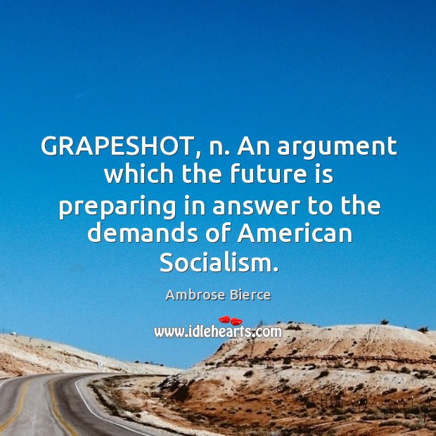 Image, GRAPESHOT, n. An argument which the future is preparing in answer to