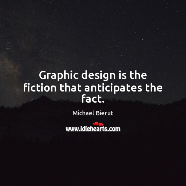 Graphic design is the fiction that anticipates the fact. Michael Bierut Picture Quote