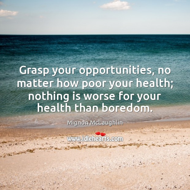 Grasp your opportunities, no matter how poor your health; nothing is worse Mignon McLaughlin Picture Quote