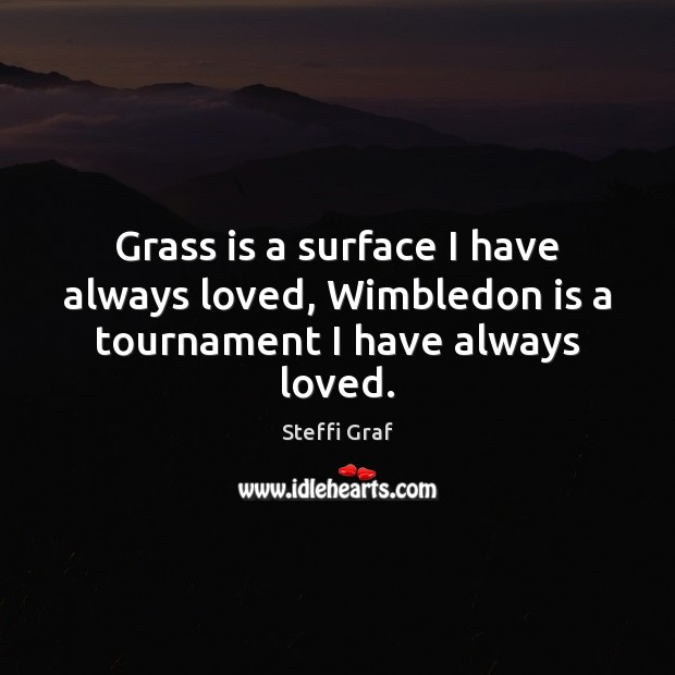 Grass is a surface I have always loved, Wimbledon is a tournament I have always loved. Steffi Graf Picture Quote