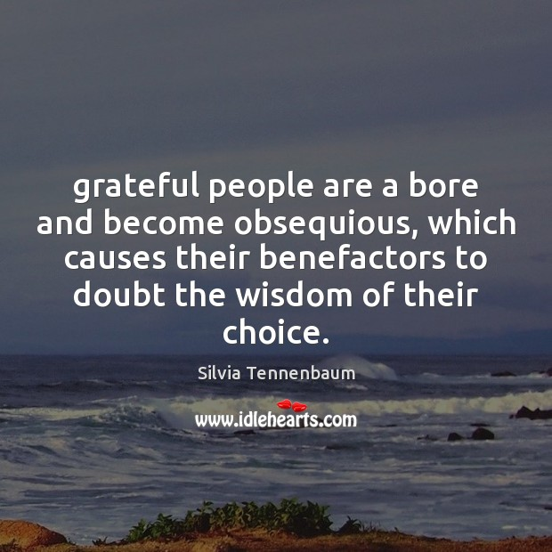 Grateful people are a bore and become obsequious, which causes their benefactors Image