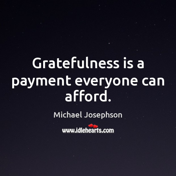 Gratefulness is a payment everyone can afford. Michael Josephson Picture Quote