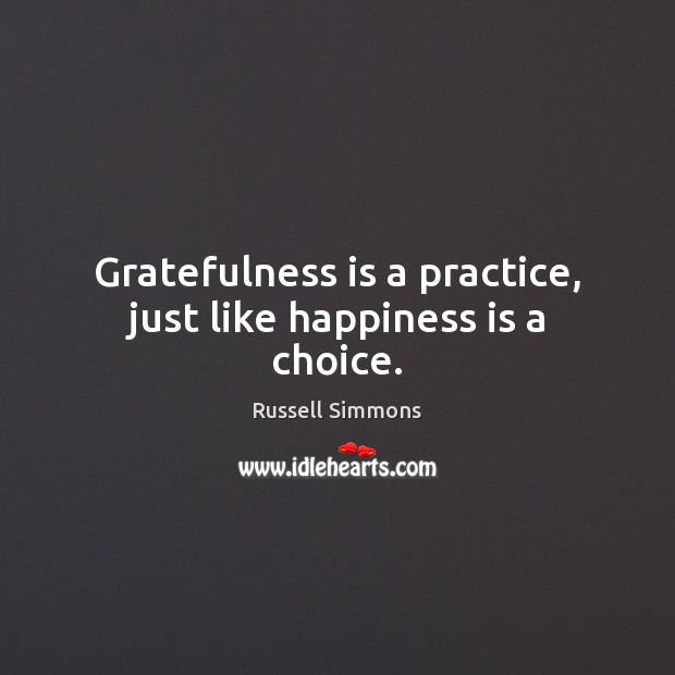 Gratefulness is a practice, just like happiness is a choice. Russell Simmons Picture Quote