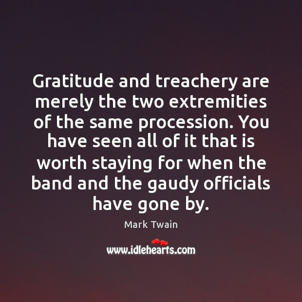 Image, Gratitude and treachery are merely the two extremities of the same procession.