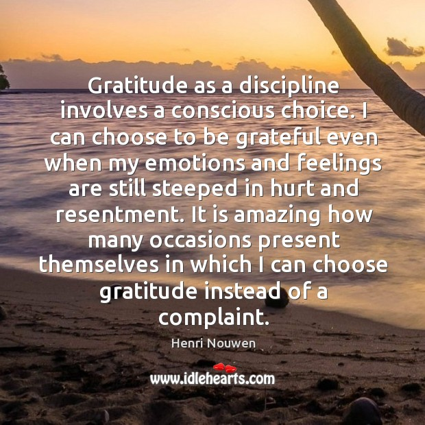 Gratitude as a discipline involves a conscious choice. I can choose to Image
