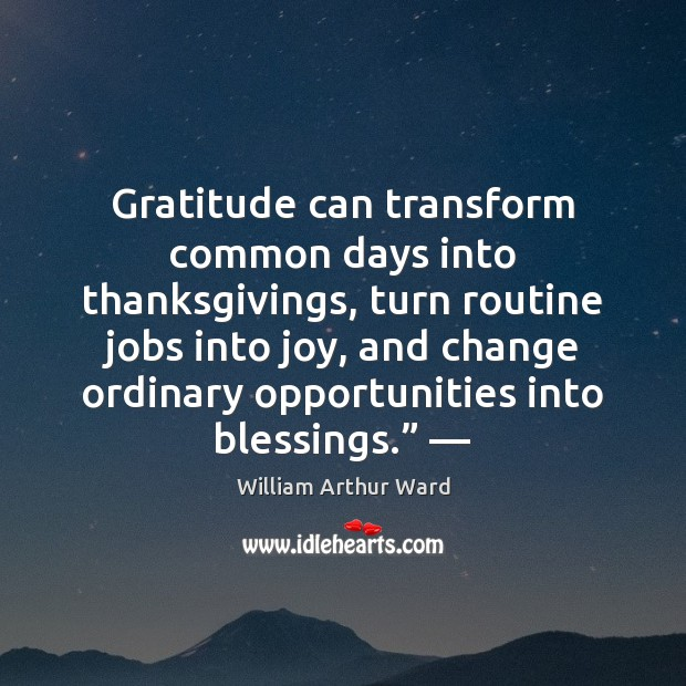 Image, Gratitude can transform common days into thanksgivings, turn routine jobs into joy,