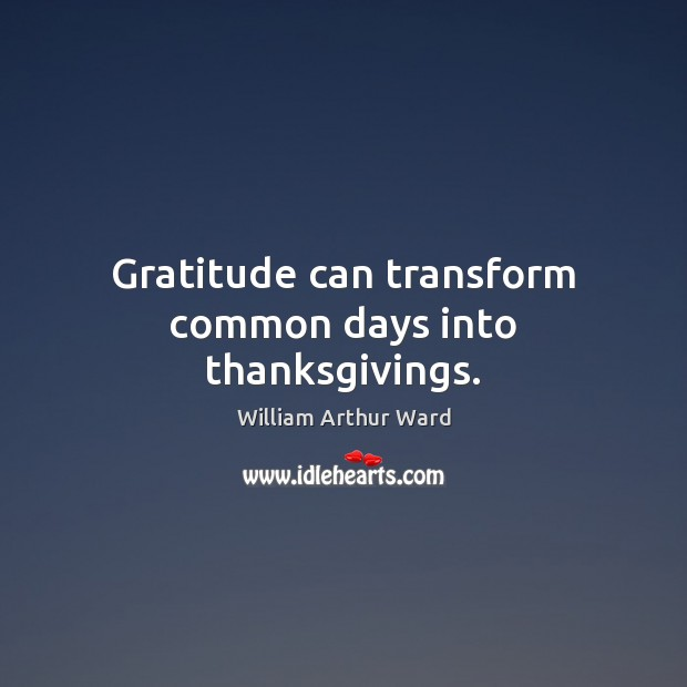 Image, Gratitude can transform common days into thanksgivings.