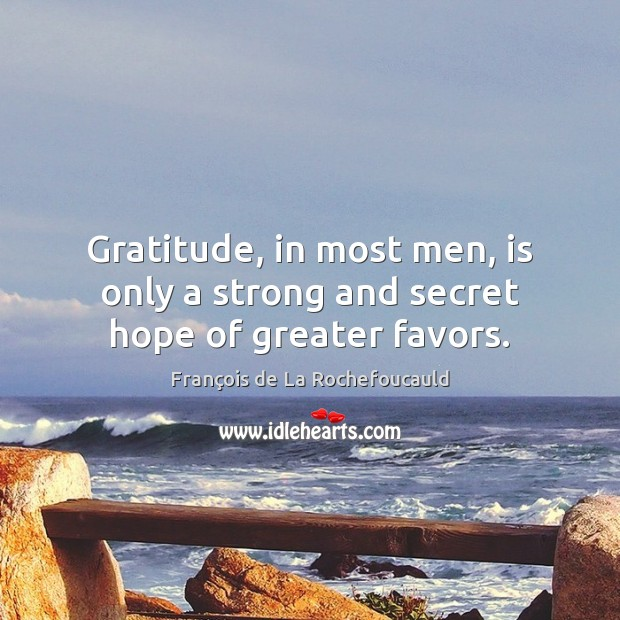 Image, Gratitude, in most men, is only a strong and secret hope of greater favors.